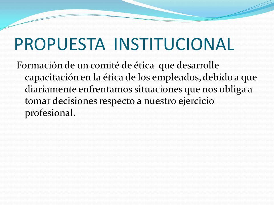 PROPUESTA INSTITUCIONAL Formación de un comité de ética que desarrolle capacitación en la ética de los empleados, debido a que diariamente enfrentamos situaciones que nos obliga a tomar decisiones respecto a nuestro ejercicio profesional.