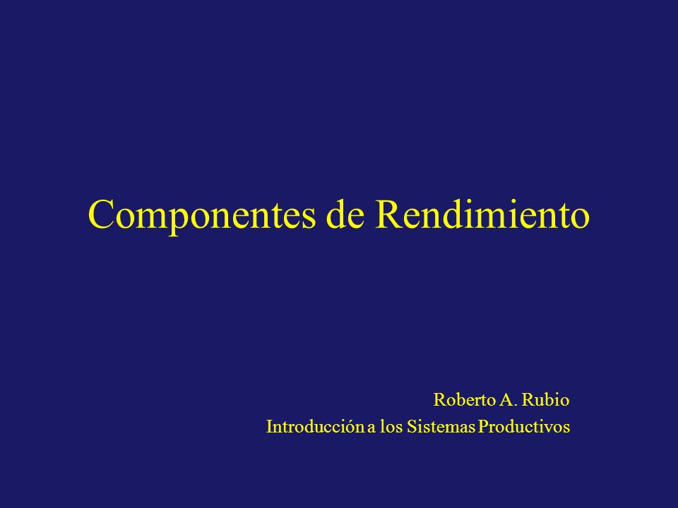 Componentes de Rendimiento Roberto A. Rubio Introducción a los Sistemas Productivos