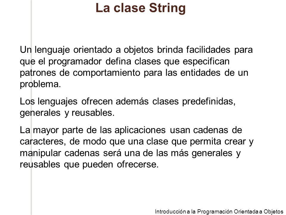 Introducción a la Programación Orientada a Objetos La clase String Un lenguaje orientado a objetos brinda facilidades para que el programador defina clases que especifican patrones de comportamiento para las entidades de un problema.