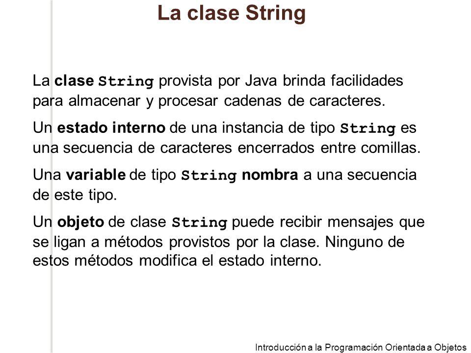 Introducción a la Programación Orientada a Objetos La clase String La clase String provista por Java brinda facilidades para almacenar y procesar cadenas de caracteres.