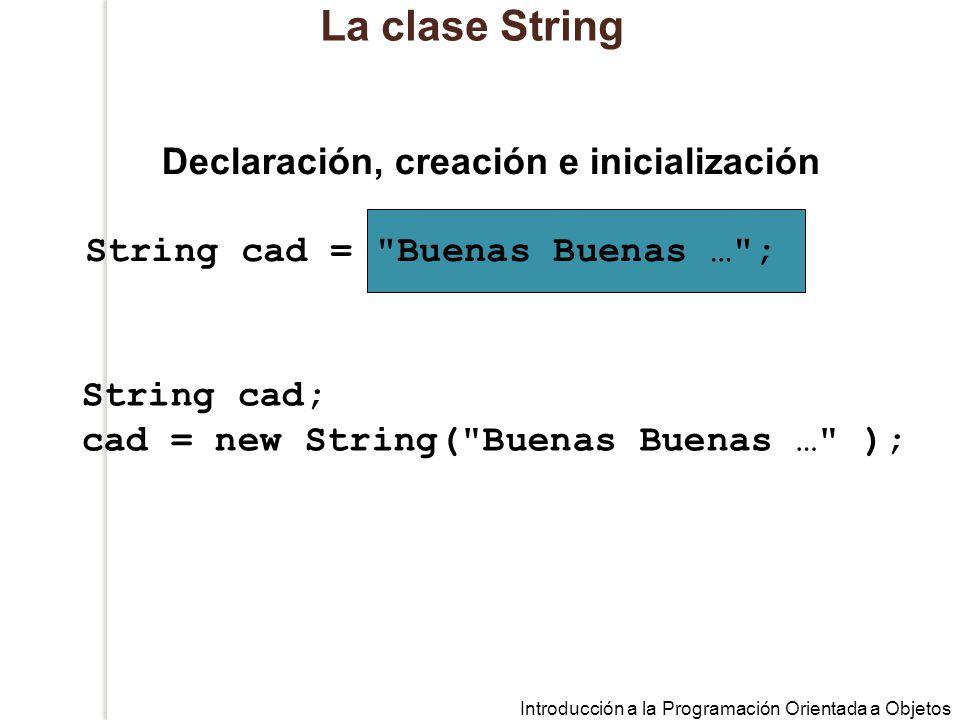 Introducción a la Programación Orientada a Objetos La clase String String cad = Buenas Buenas … ; Declaración, creación e inicialización String cad; cad = new String( Buenas Buenas … );