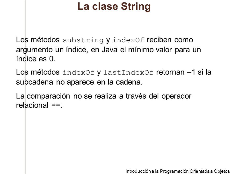 Introducción a la Programación Orientada a Objetos La clase String Los métodos substring y indexOf reciben como argumento un índice, en Java el mínimo valor para un índice es 0.