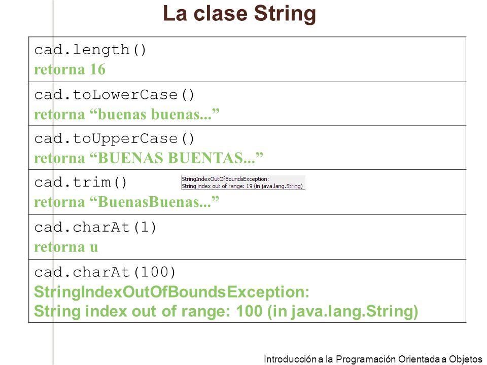 Introducción a la Programación Orientada a Objetos La clase String cad.length() retorna 16 cad.toLowerCase() retorna buenas buenas...