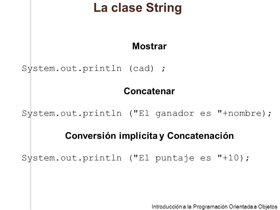 Introducción a la Programación Orientada a Objetos La clase String Mostrar System.out.println (cad) ; Concatenar System.out.println ( El ganador es +nombre); Conversión implícita y Concatenación System.out.println ( El puntaje es +10);