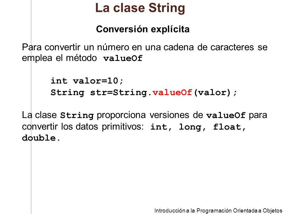 Introducción a la Programación Orientada a Objetos La clase String Para convertir un número en una cadena de caracteres se emplea el método valueOf int valor=10; String str=String.valueOf(valor); La clase String proporciona versiones de valueOf para convertir los datos primitivos: int, long, float, double.