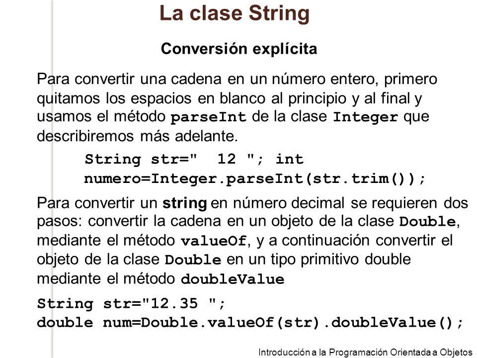 Introducción a la Programación Orientada a Objetos La clase String Para convertir una cadena en un número entero, primero quitamos los espacios en blanco al principio y al final y usamos el método parseInt de la clase Integer que describiremos más adelante.