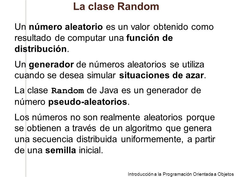 Introducción a la Programación Orientada a Objetos La clase Random Un número aleatorio es un valor obtenido como resultado de computar una función de distribución.