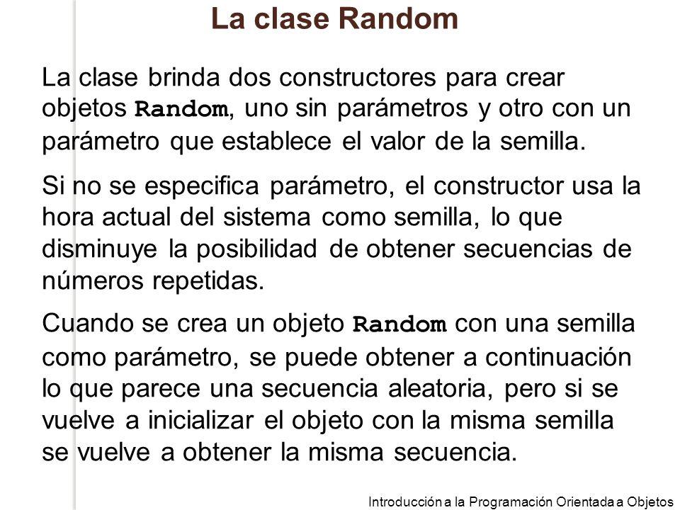 Introducción a la Programación Orientada a Objetos La clase Random La clase brinda dos constructores para crear objetos Random, uno sin parámetros y otro con un parámetro que establece el valor de la semilla.