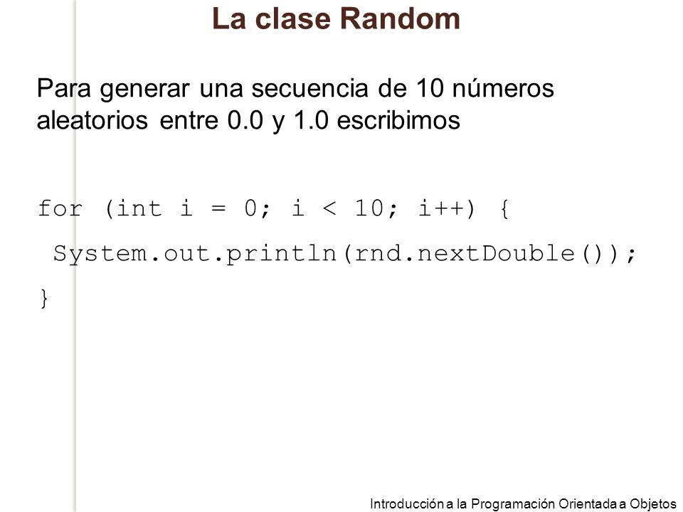 Introducción a la Programación Orientada a Objetos La clase Random Para generar una secuencia de 10 números aleatorios entre 0.0 y 1.0 escribimos for (int i = 0; i < 10; i++) { System.out.println(rnd.nextDouble()); }