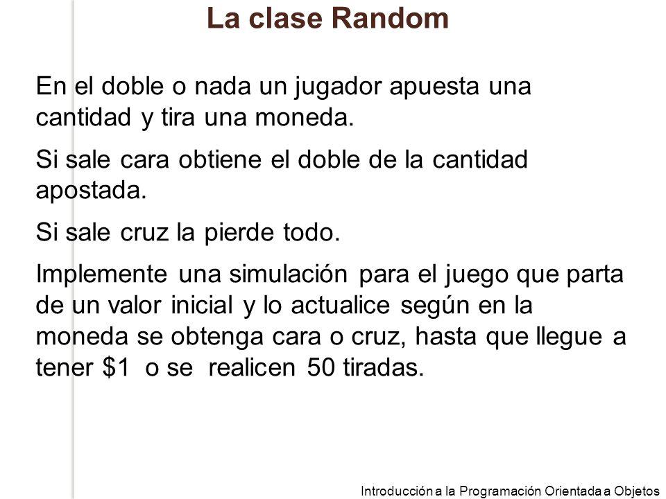 Introducción a la Programación Orientada a Objetos La clase Random En el doble o nada un jugador apuesta una cantidad y tira una moneda.