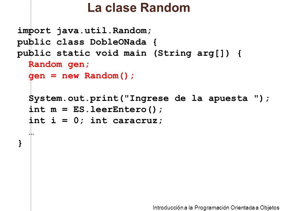 Introducción a la Programación Orientada a Objetos La clase Random import java.util.Random; public class DobleONada { public static void main (String arg[]) { Random gen; gen = new Random(); System.out.print( Ingrese de la apuesta ); int m = ES.leerEntero(); int i = 0; int caracruz; … }