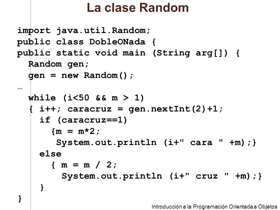 Introducción a la Programación Orientada a Objetos La clase Random import java.util.Random; public class DobleONada { public static void main (String arg[]) { Random gen; gen = new Random(); … while (i 1) { i++; caracruz = gen.nextInt(2)+1; if (caracruz==1) {m = m*2; System.out.println (i+ cara +m);} else { m = m / 2; System.out.println (i+ cruz +m);} } }