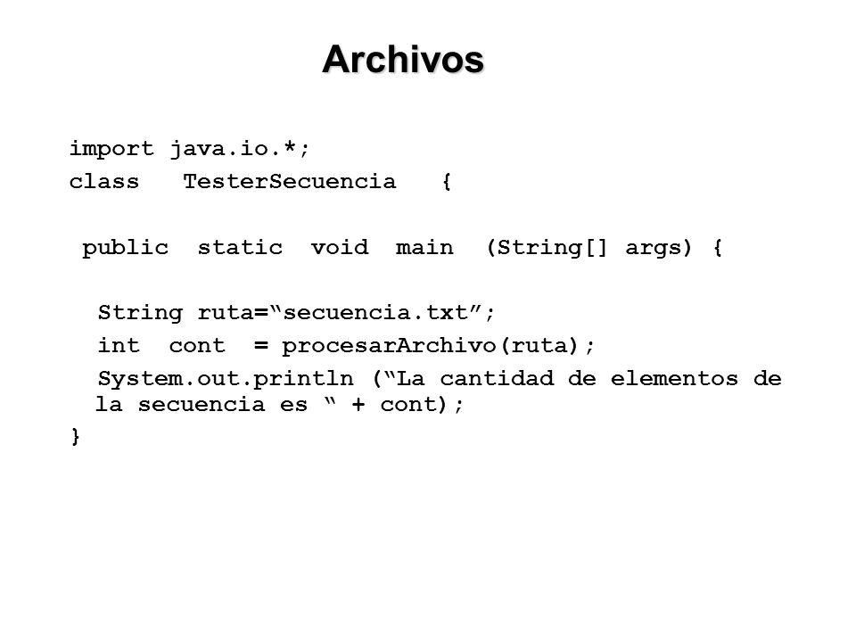 import java.io.*; class TesterSecuencia { public static void main (String[] args) { String ruta=secuencia.txt; int cont = procesarArchivo(ruta); System.out.println (La cantidad de elementos de la secuencia es + cont); } Archivos