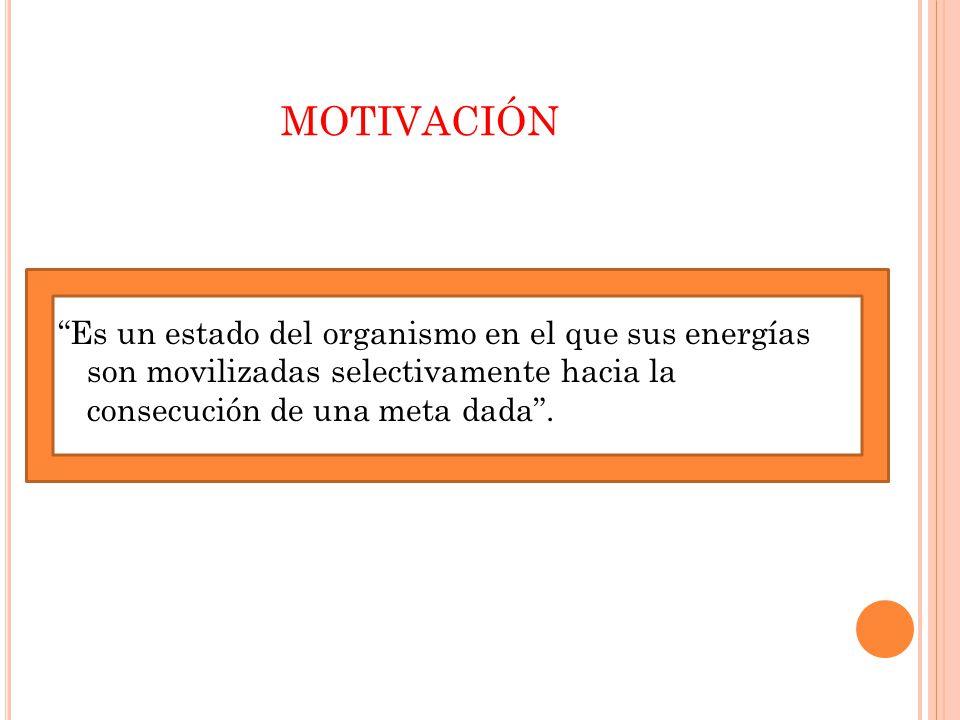 MOTIVACIÓN Es un estado del organismo en el que sus energías son movilizadas selectivamente hacia la consecución de una meta dada.