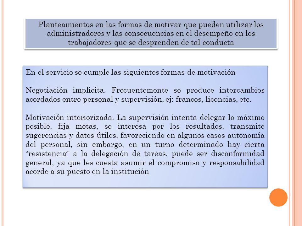 En el servicio se cumple las siguientes formas de motivación Negociación implícita. Frecuentemente se produce intercambios acordados entre personal y