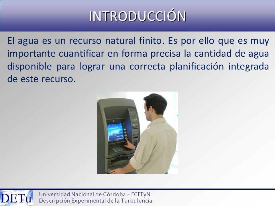 INTRODUCCIÓN Universidad Nacional de Córdoba – FCEFyN Descripción Experimental de la Turbulencia El agua es un recurso natural finito. Es por ello que