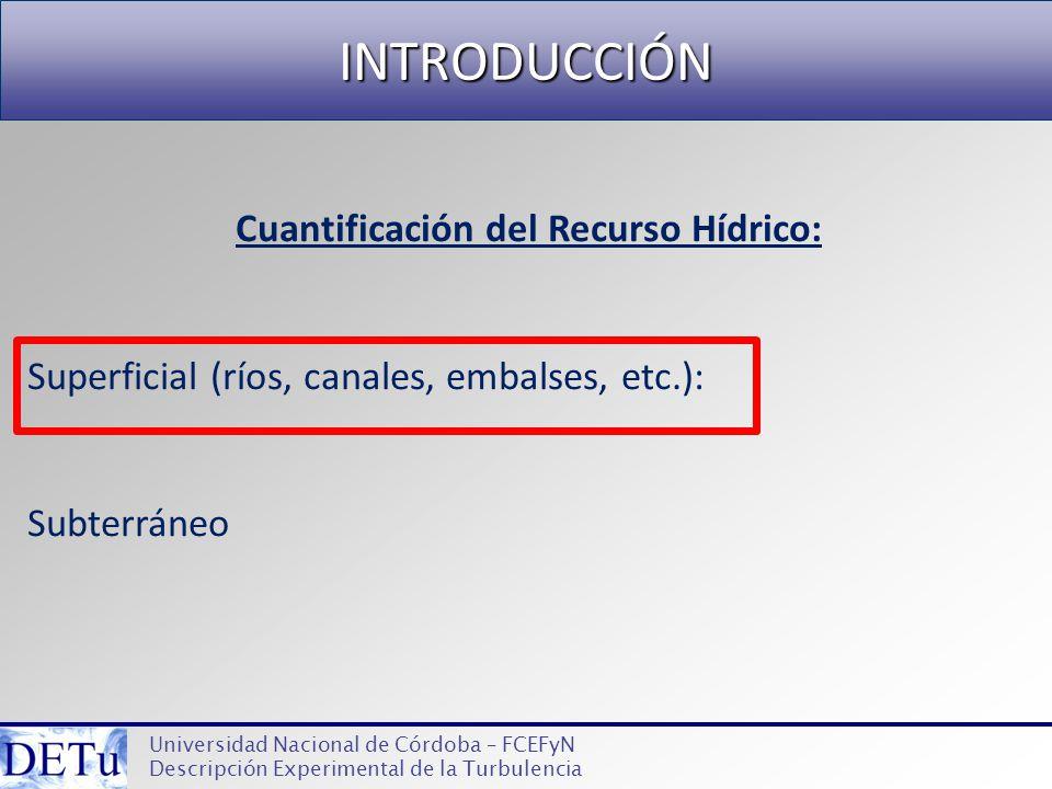 INTRODUCCIÓN Universidad Nacional de Córdoba – FCEFyN Descripción Experimental de la Turbulencia Cuantificación del Recurso Hídrico: Superficial (ríos