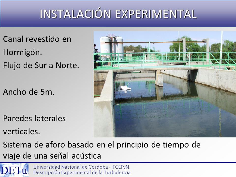 INSTALACIÓN EXPERIMENTAL Universidad Nacional de Córdoba – FCEFyN Descripción Experimental de la Turbulencia Canal revestido en Hormigón. Flujo de Sur