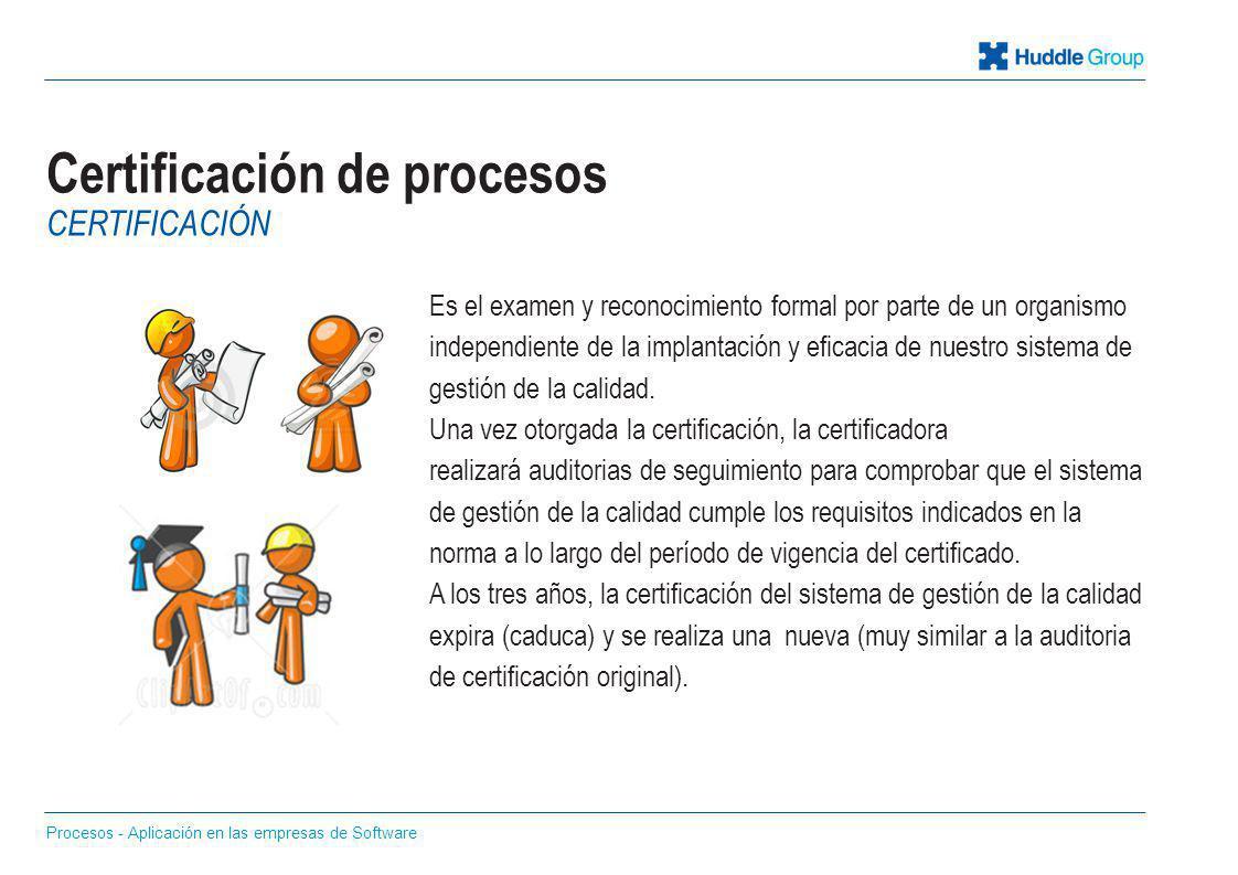 Certificación de procesos Es el examen y reconocimiento formal por parte de un organismo independiente de la implantación y eficacia de nuestro sistem