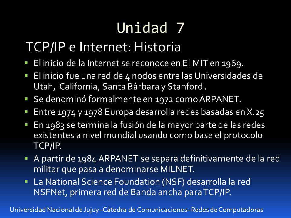Unidad 7 Universidad Nacional de Jujuy–Cátedra de Comunicaciones–Redes de Computadoras TCP/IP e Internet: Historia El inicio de la Internet se reconoce en El MIT en 1969.
