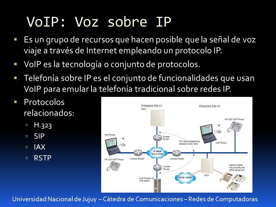Universidad Nacional de Jujuy – Cátedra de Comunicaciones – Redes de Computadoras VoIP: Voz sobre IP Es un grupo de recursos que hacen posible que la señal de voz viaje a través de Internet empleando un protocolo IP.