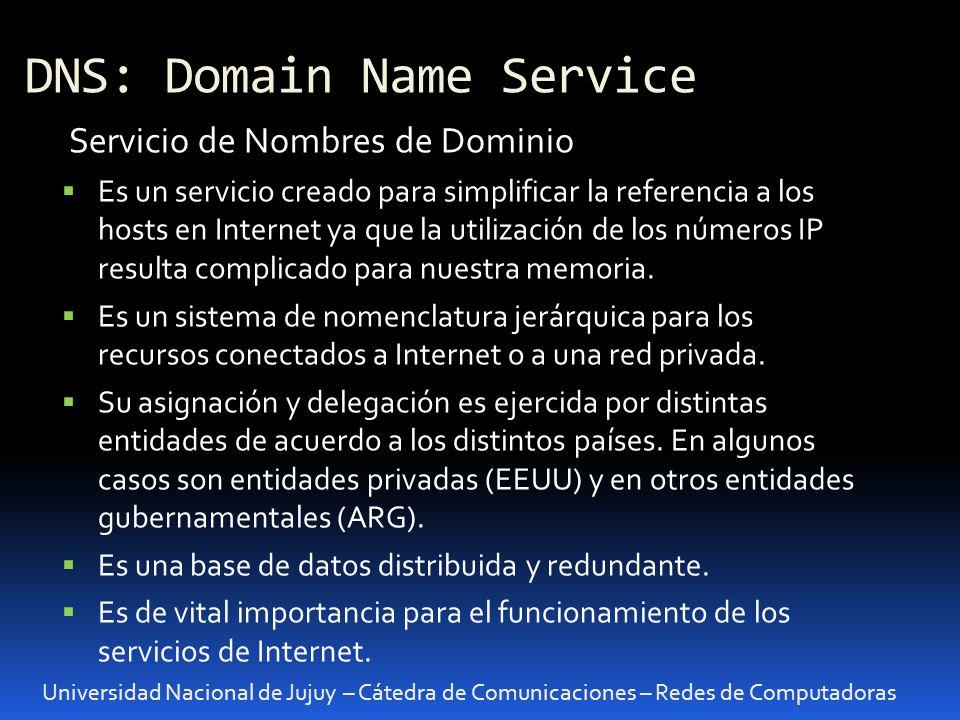 DNS: Domain Name Service Universidad Nacional de Jujuy – Cátedra de Comunicaciones – Redes de Computadoras Servicio de Nombres de Dominio Es un servicio creado para simplificar la referencia a los hosts en Internet ya que la utilización de los números IP resulta complicado para nuestra memoria.