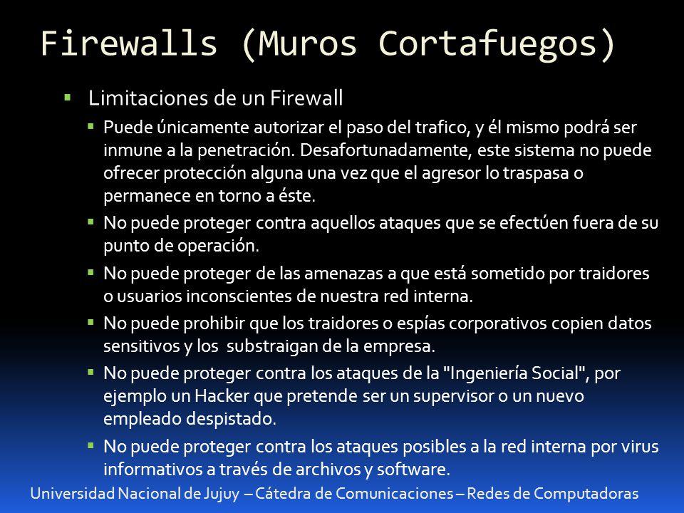 Universidad Nacional de Jujuy – Cátedra de Comunicaciones – Redes de Computadoras Limitaciones de un Firewall Puede únicamente autorizar el paso del trafico, y él mismo podrá ser inmune a la penetración.