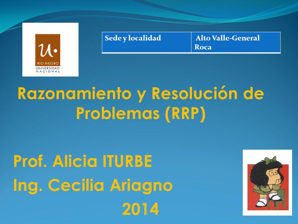Razonamiento y Resolución de Problemas (RRP) Prof. Alicia ITURBE Ing. Cecilia Ariagno 2014 Sede y localidad Alto Valle-General Roca