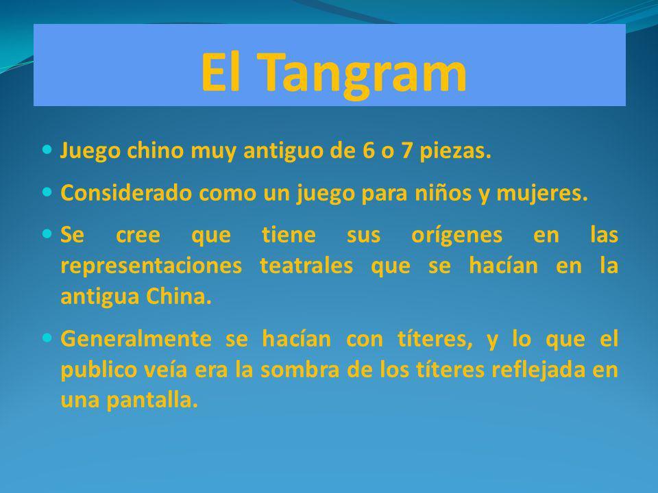 El Tangram Juego chino muy antiguo de 6 o 7 piezas. Considerado como un juego para niños y mujeres. Se cree que tiene sus orígenes en las representaci