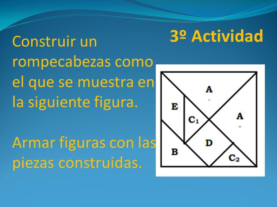 Construir un rompecabezas como el que se muestra en la siguiente figura. Armar figuras con las piezas construidas. 3º Actividad