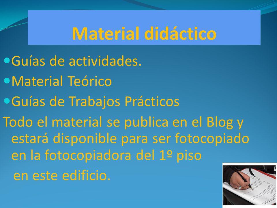 Material didáctico Guías de actividades. Material Teórico Guías de Trabajos Prácticos Todo el material se publica en el Blog y estará disponible para