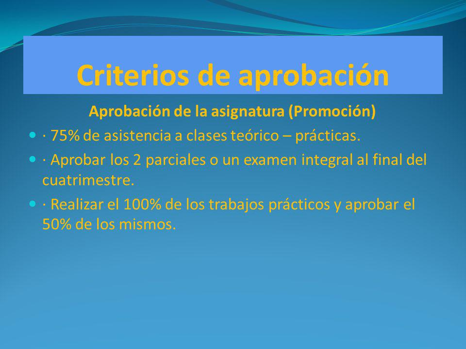 Criterios de aprobación Aprobación de la asignatura (Promoción) · 75% de asistencia a clases teórico – prácticas. · Aprobar los 2 parciales o un exame