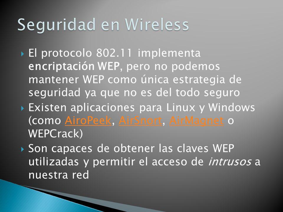 El protocolo 802.11 implementa encriptación WEP, pero no podemos mantener WEP como única estrategia de seguridad ya que no es del todo seguro Existen