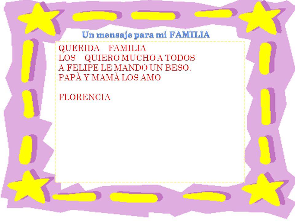 QUERIDA FAMILIA LOS QUIERO MUCHO A TODOS A FELIPE LE MANDO UN BESO. PAPÀ Y MAMÀ LOS AMO FLORENCIA