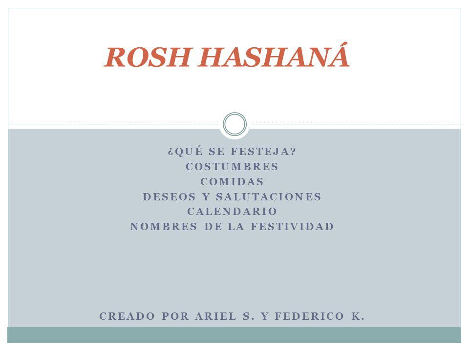 ¿QUÉ SE FESTEJA? COSTUMBRES COMIDAS DESEOS Y SALUTACIONES CALENDARIO NOMBRES DE LA FESTIVIDAD CREADO POR ARIEL S. Y FEDERICO K. ROSH HASHANÁ