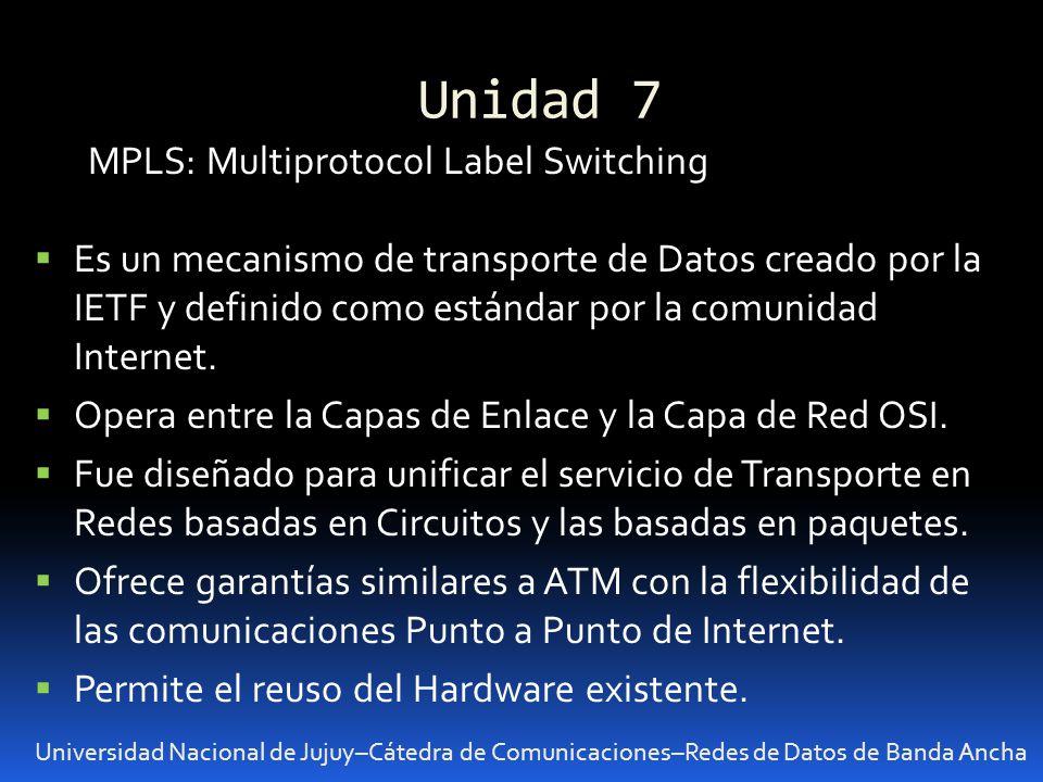 Unidad 7 Universidad Nacional de Jujuy–Cátedra de Comunicaciones–Redes de Datos de Banda Ancha MPLS: Multiprotocol Label Switching Es un mecanismo de transporte de Datos creado por la IETF y definido como estándar por la comunidad Internet.