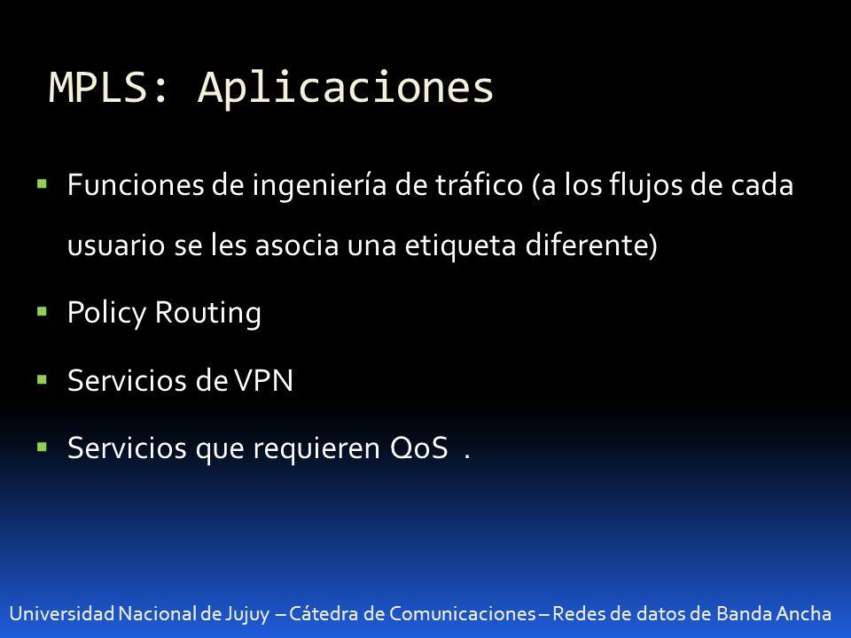 MPLS: Aplicaciones Universidad Nacional de Jujuy – Cátedra de Comunicaciones – Redes de datos de Banda Ancha Funciones de ingeniería de tráfico (a los flujos de cada usuario se les asocia una etiqueta diferente) Policy Routing Servicios de VPN Servicios que requieren QoS.
