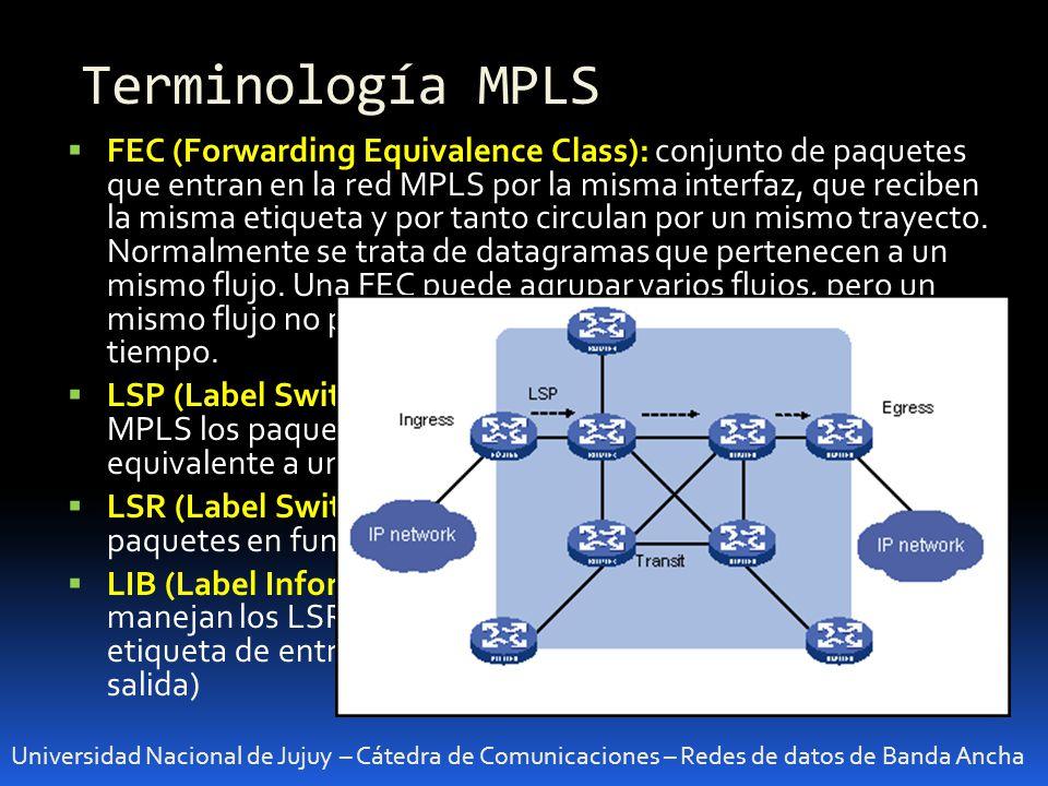 Terminología MPLS Universidad Nacional de Jujuy – Cátedra de Comunicaciones – Redes de datos de Banda Ancha FEC (Forwarding Equivalence Class): conjunto de paquetes que entran en la red MPLS por la misma interfaz, que reciben la misma etiqueta y por tanto circulan por un mismo trayecto.