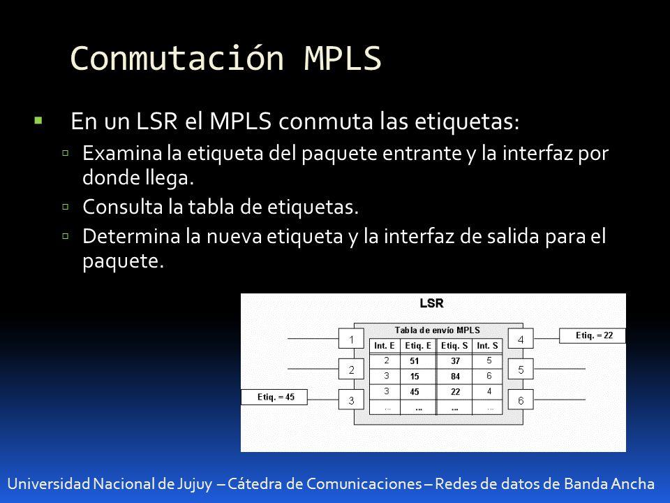 Conmutación MPLS Universidad Nacional de Jujuy – Cátedra de Comunicaciones – Redes de datos de Banda Ancha En un LSR el MPLS conmuta las etiquetas: Examina la etiqueta del paquete entrante y la interfaz por donde llega.