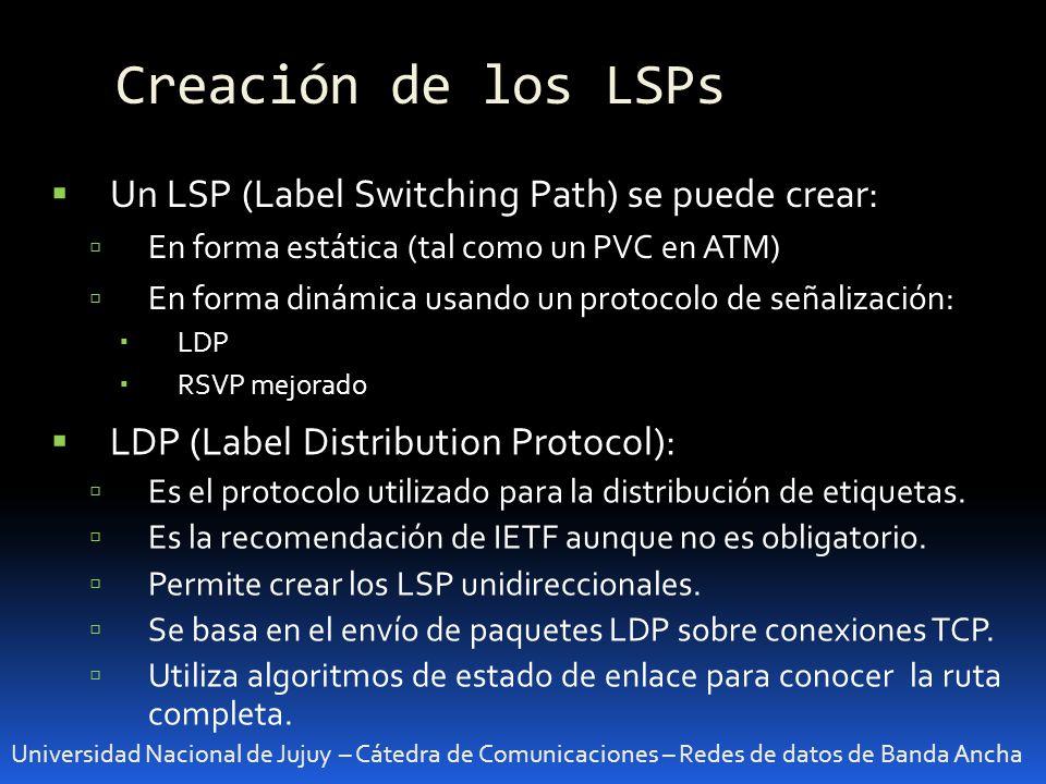 Creación de los LSPs Universidad Nacional de Jujuy – Cátedra de Comunicaciones – Redes de datos de Banda Ancha Un LSP (Label Switching Path) se puede crear: En forma estática (tal como un PVC en ATM) En forma dinámica usando un protocolo de señalización: LDP RSVP mejorado LDP (Label Distribution Protocol): Es el protocolo utilizado para la distribución de etiquetas.