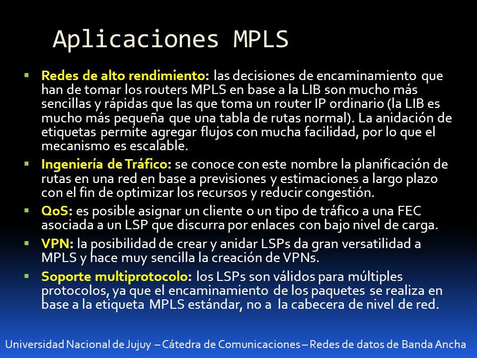 Aplicaciones MPLS Universidad Nacional de Jujuy – Cátedra de Comunicaciones – Redes de datos de Banda Ancha Redes de alto rendimiento: las decisiones de encaminamiento que han de tomar los routers MPLS en base a la LIB son mucho más sencillas y rápidas que las que toma un router IP ordinario (la LIB es mucho más pequeña que una tabla de rutas normal).