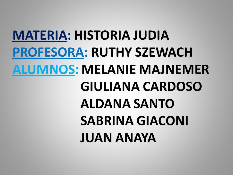 MATERIA: HISTORIA JUDIA PROFESORA: RUTHY SZEWACH ALUMNOS: MELANIE MAJNEMER GIULIANA CARDOSO ALDANA SANTO SABRINA GIACONI JUAN ANAYA