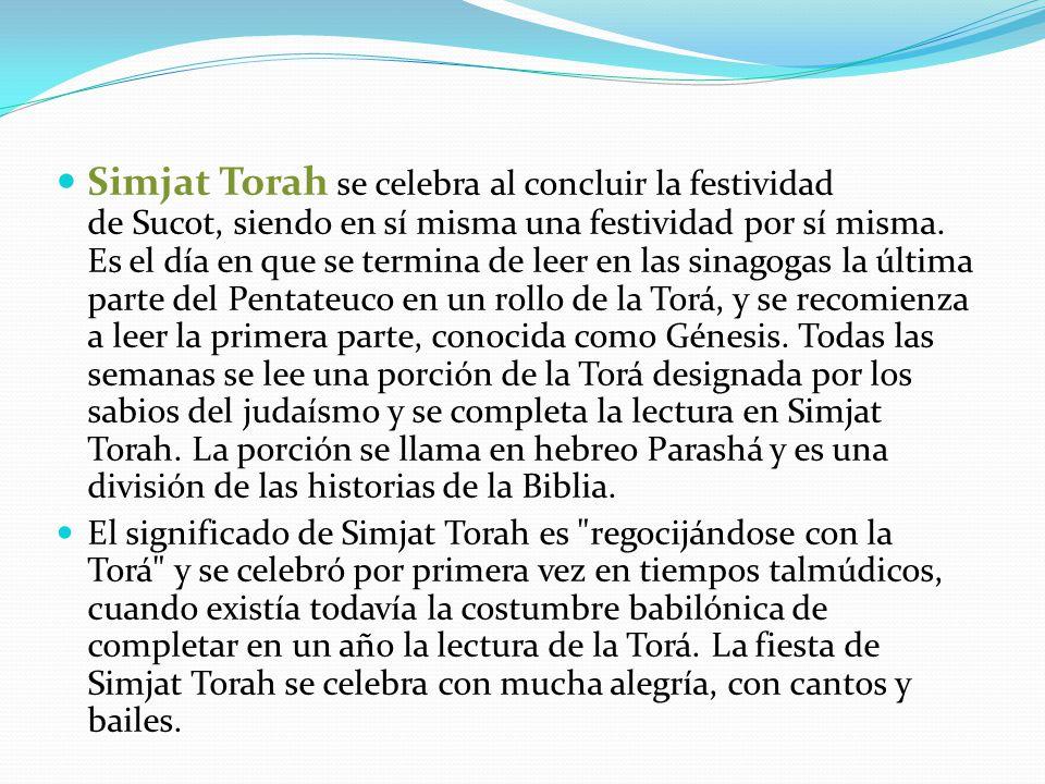 Simjat Torah se celebra al concluir la festividad de Sucot, siendo en sí misma una festividad por sí misma. Es el día en que se termina de leer en las