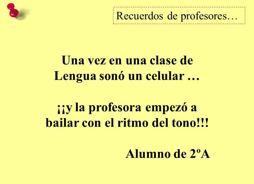Recuerdos de profesores… Una vez en una clase de Lengua sonó un celular … ¡¡y la profesora empezó a bailar con el ritmo del tono!!.