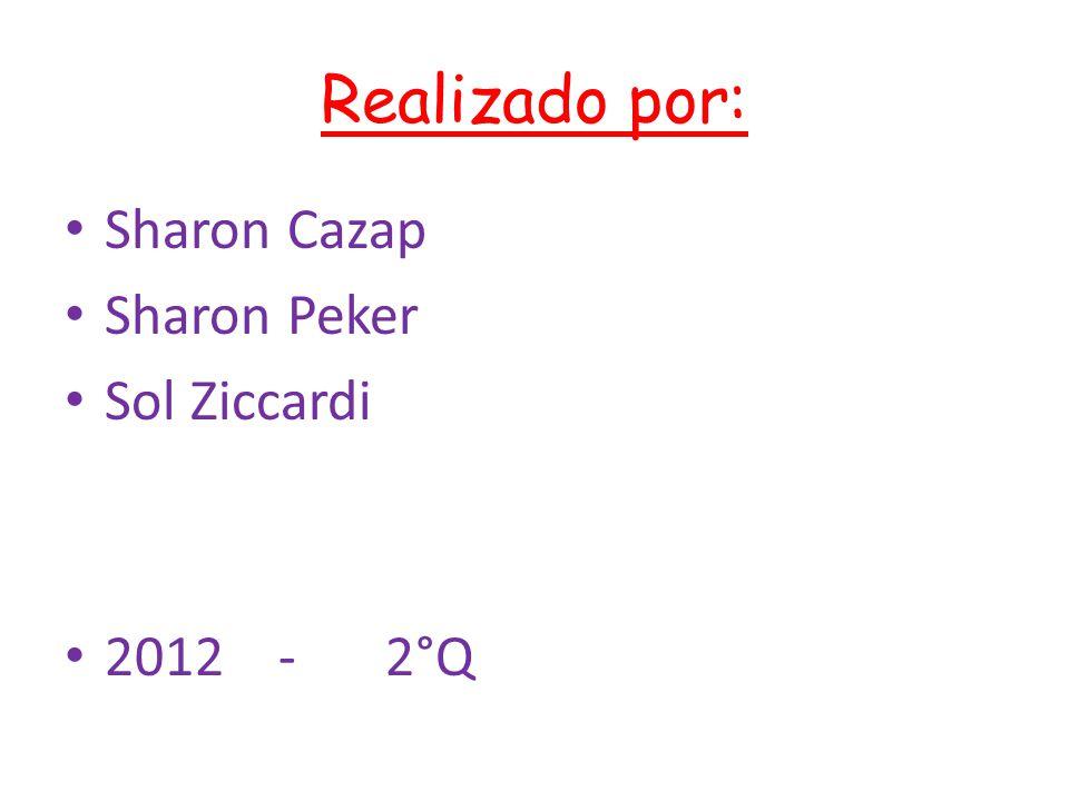 Realizado por: Sharon Cazap Sharon Peker Sol Ziccardi 2012-2°Q