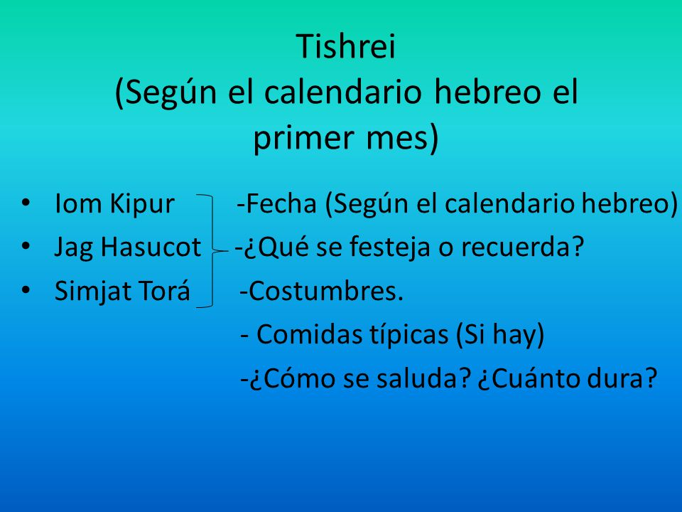 Tishrei (Según el calendario hebreo el primer mes) Iom Kipur -Fecha (Según el calendario hebreo) Jag Hasucot -¿Qué se festeja o recuerda? Simjat Torá
