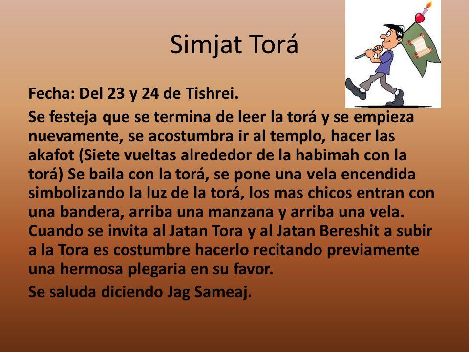Simjat Torá Fecha: Del 23 y 24 de Tishrei. Se festeja que se termina de leer la torá y se empieza nuevamente, se acostumbra ir al templo, hacer las ak