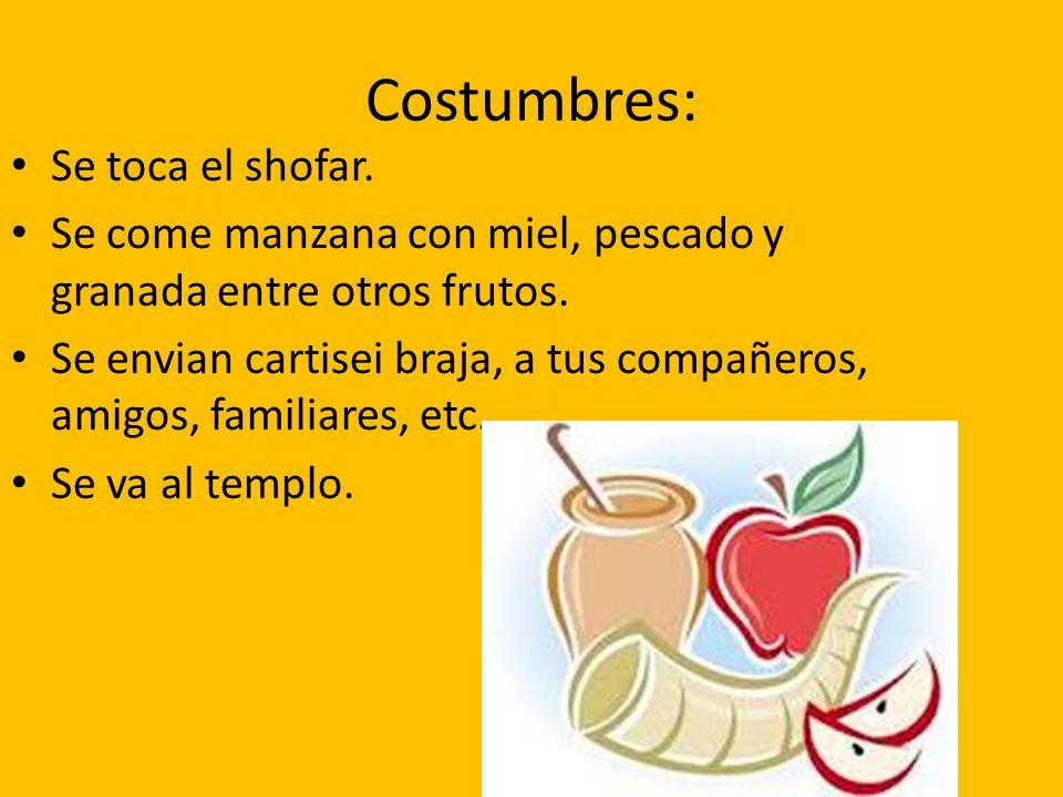 Costumbres: Se toca el shofar.Se come manzana con miel, pescado y granada entre otros frutos.