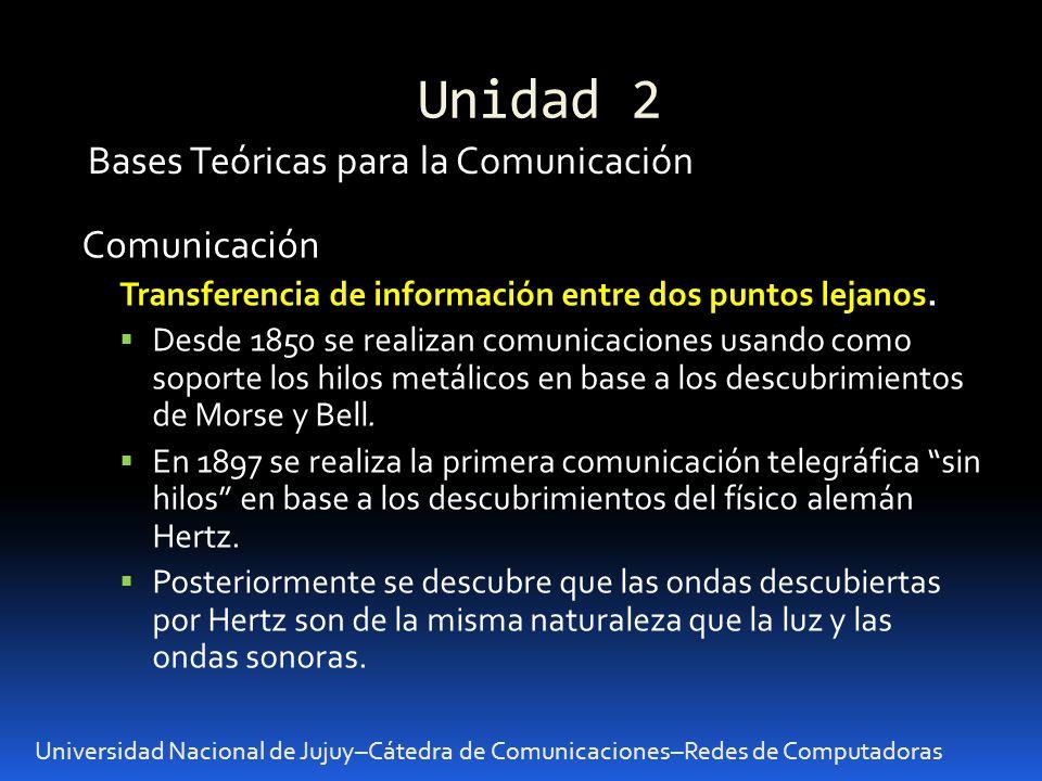 Unidad 2 Universidad Nacional de Jujuy–Cátedra de Comunicaciones–Redes de Computadoras Bases Teóricas para la Comunicación Comunicación Transferencia de información entre dos puntos lejanos.
