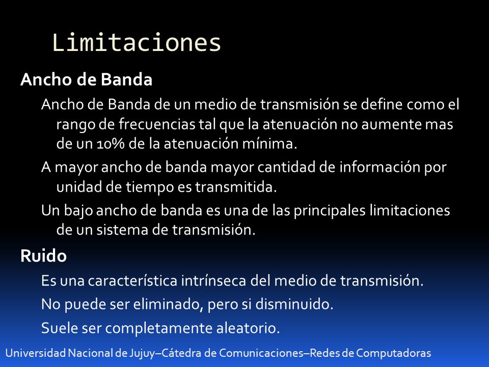 Limitaciones Universidad Nacional de Jujuy–Cátedra de Comunicaciones–Redes de Computadoras Ancho de Banda Ancho de Banda de un medio de transmisión se define como el rango de frecuencias tal que la atenuación no aumente mas de un 10% de la atenuación mínima.